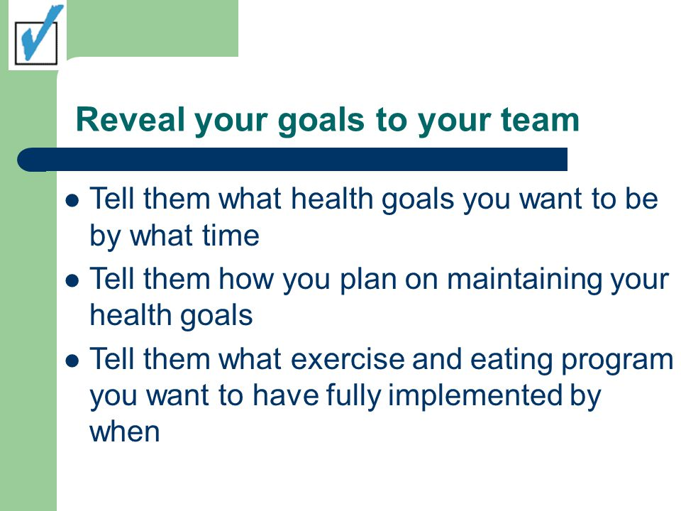 Reveal your goals to your team Tell them what health goals you want to be by what time Tell them how you plan on maintaining your health goals Tell them what exercise and eating program you want to have fully implemented by when