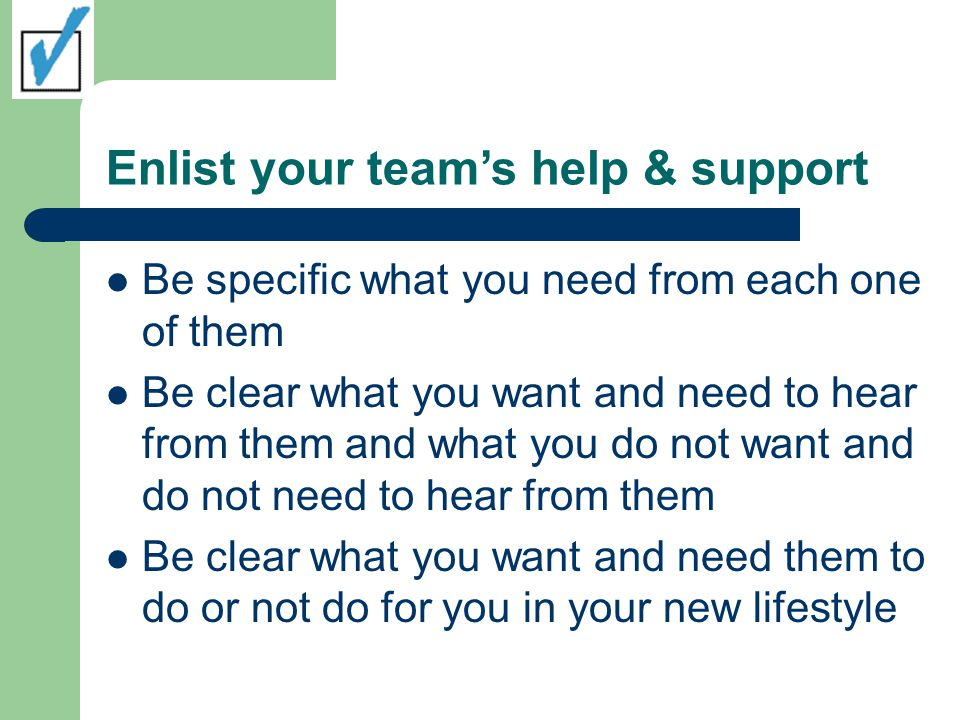 Enlist your team's help & support Be specific what you need from each one of them Be clear what you want and need to hear from them and what you do not want and do not need to hear from them Be clear what you want and need them to do or not do for you in your new lifestyle