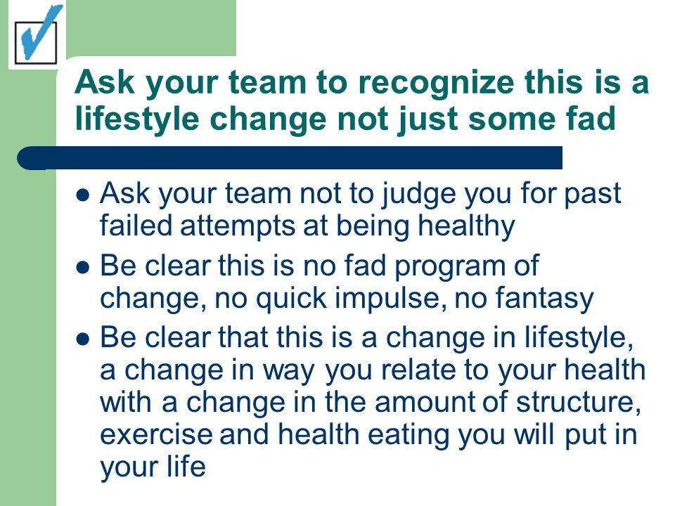 Ask your team to recognize this is a lifestyle change not just some fad Ask your team not to judge you for past failed attempts at being healthy Be clear this is no fad program of change, no quick impulse, no fantasy Be clear that this is a change in lifestyle, a change in way you relate to your health with a change in the amount of structure, exercise and health eating you will put in your life