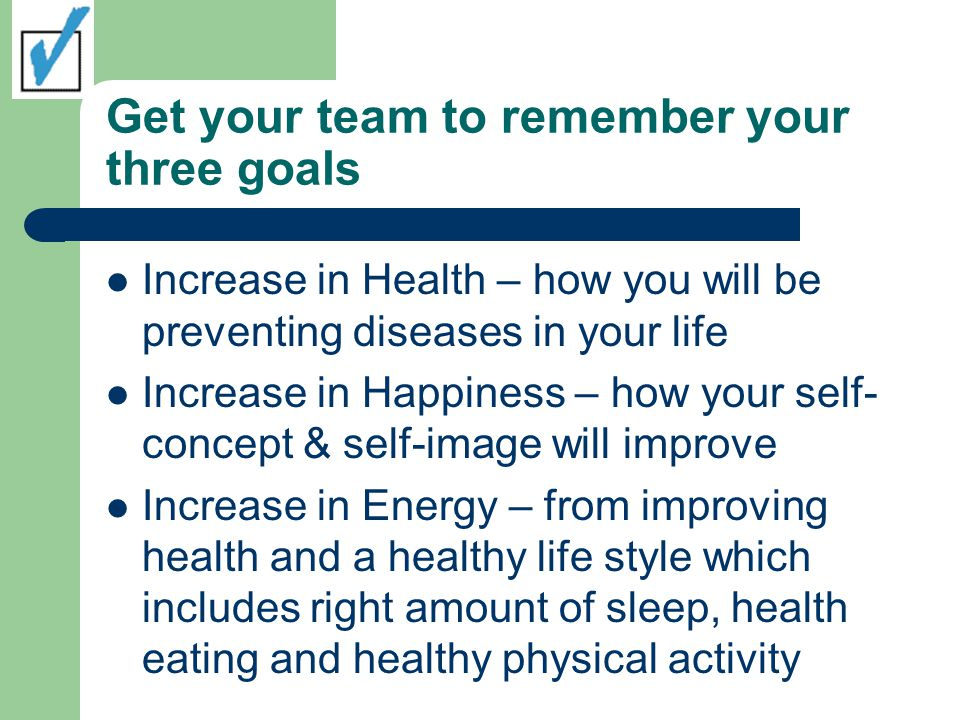 Get your team to remember your three goals Increase in Health – how you will be preventing diseases in your life Increase in Happiness – how your self