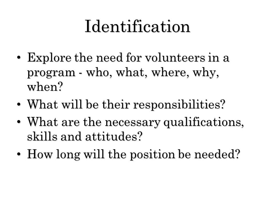 Identification Explore the need for volunteers in a program - who, what, where, why, when? Explore the need for volunteers in a program - who, what, w