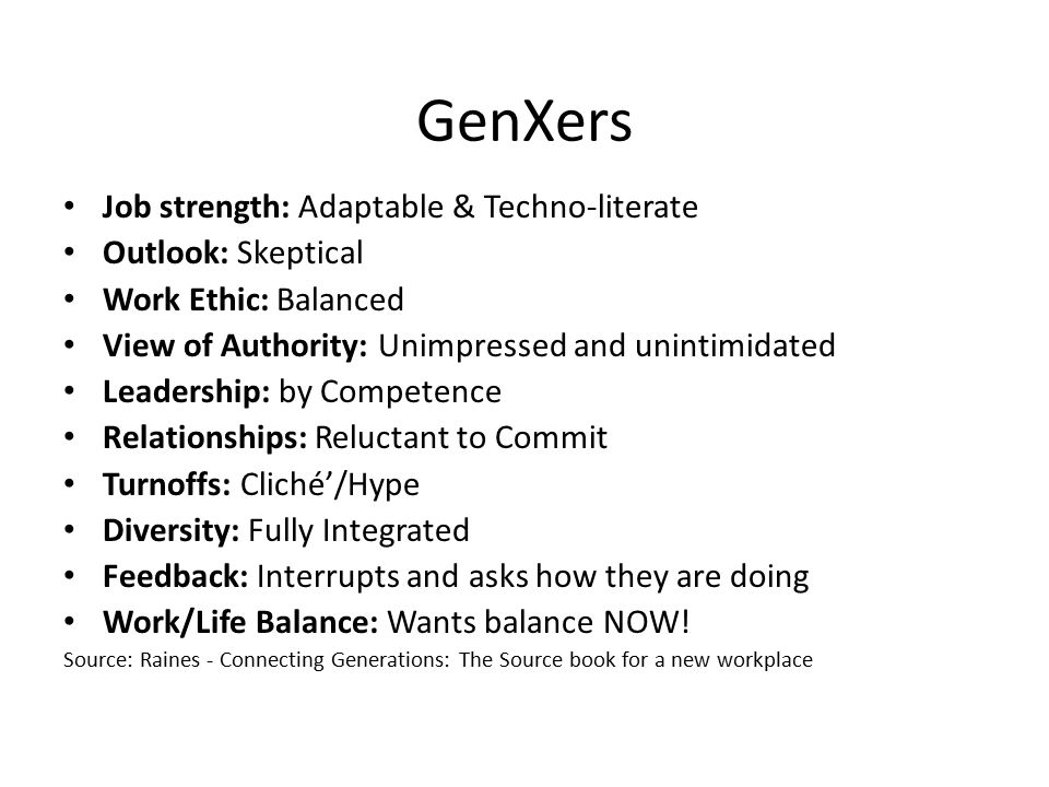 GenXers Job strength: Adaptable & Techno-literate Outlook: Skeptical Work Ethic: Balanced View of Authority: Unimpressed and unintimidated Leadership: by Competence Relationships: Reluctant to Commit Turnoffs: Cliché'/Hype Diversity: Fully Integrated Feedback: Interrupts and asks how they are doing Work/Life Balance: Wants balance NOW.