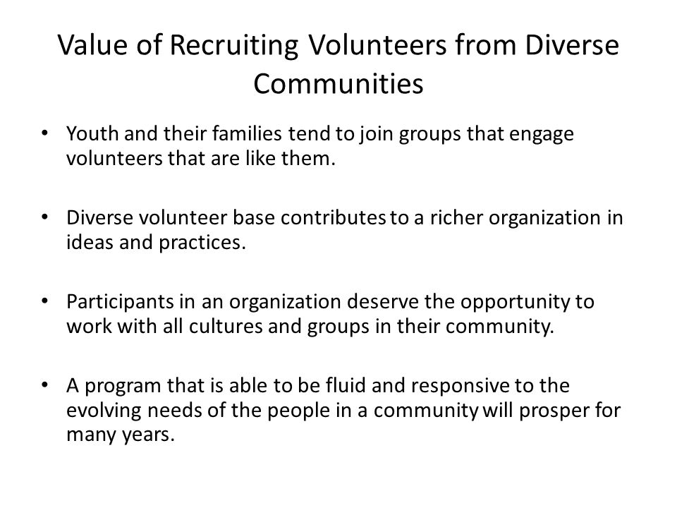 Value of Recruiting Volunteers from Diverse Communities Youth and their families tend to join groups that engage volunteers that are like them.