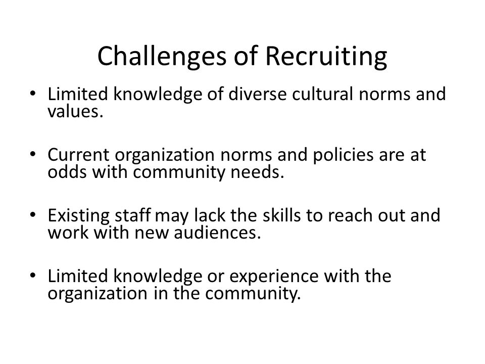 Challenges of Recruiting Limited knowledge of diverse cultural norms and values. Current organization norms and policies are at odds with community ne