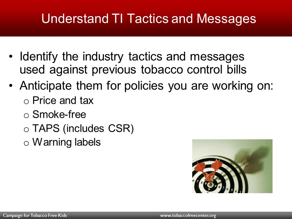 Campaign for Tobacco Free Kids www.tobaccofreecenter.org Understand TI Tactics and Messages Identify the industry tactics and messages used against previous tobacco control bills Anticipate them for policies you are working on: o Price and tax o Smoke-free o TAPS (includes CSR) o Warning labels