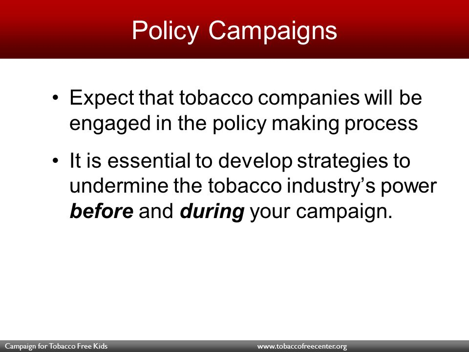 Campaign for Tobacco Free Kids www.tobaccofreecenter.org Policy Campaigns Expect that tobacco companies will be engaged in the policy making process It is essential to develop strategies to undermine the tobacco industry's power before and during your campaign.