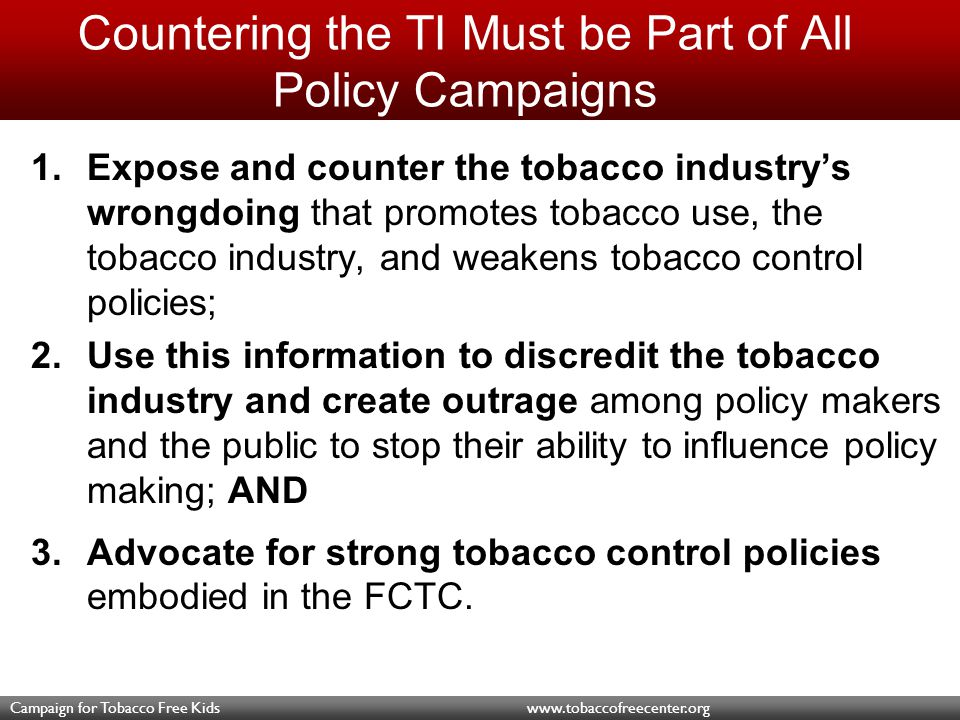 Campaign for Tobacco Free Kids www.tobaccofreecenter.org Call to Action WE MUST create an environment that enables passage and implementation of strong tobacco control policies.