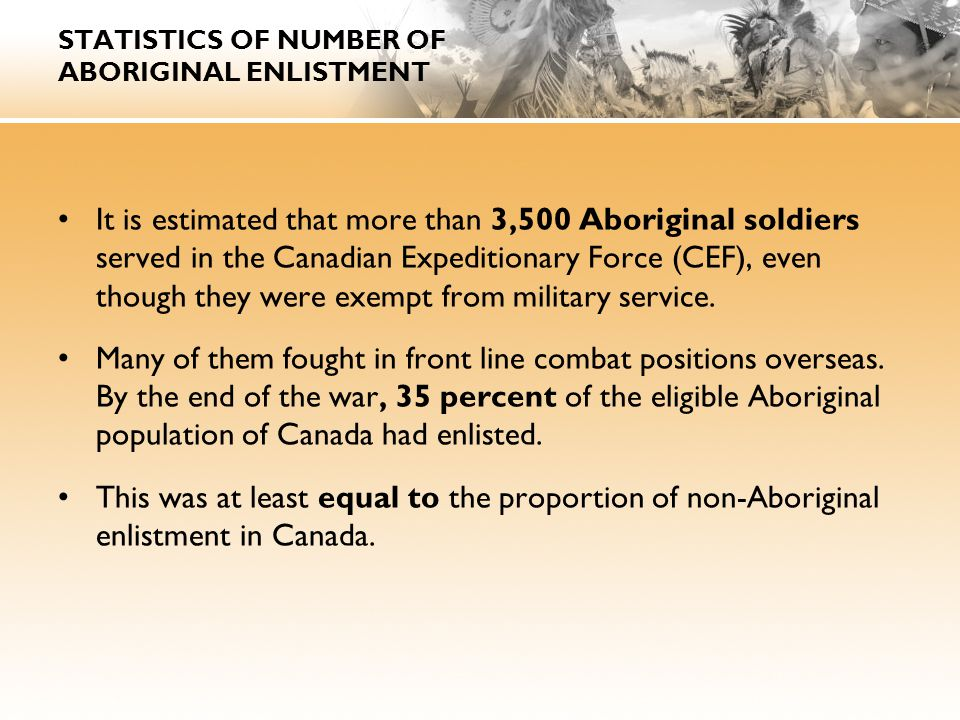 STATISTICS OF NUMBER OF ABORIGINAL ENLISTMENT It is estimated that more than 3,500 Aboriginal soldiers served in the Canadian Expeditionary Force (CEF), even though they were exempt from military service.