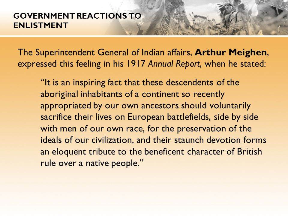 GOVERNMENT REACTIONS TO ENLISTMENT The Superintendent General of Indian affairs, Arthur Meighen, expressed this feeling in his 1917 Annual Report, when he stated: It is an inspiring fact that these descendents of the aboriginal inhabitants of a continent so recently appropriated by our own ancestors should voluntarily sacrifice their lives on European battlefields, side by side with men of our own race, for the preservation of the ideals of our civilization, and their staunch devotion forms an eloquent tribute to the beneficent character of British rule over a native people.