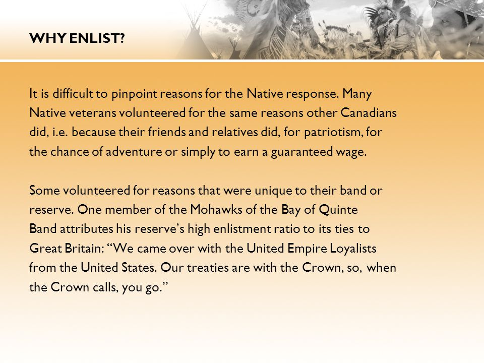 WHY ENLIST? It is difficult to pinpoint reasons for the Native response. Many Native veterans volunteered for the same reasons other Canadians did, i.