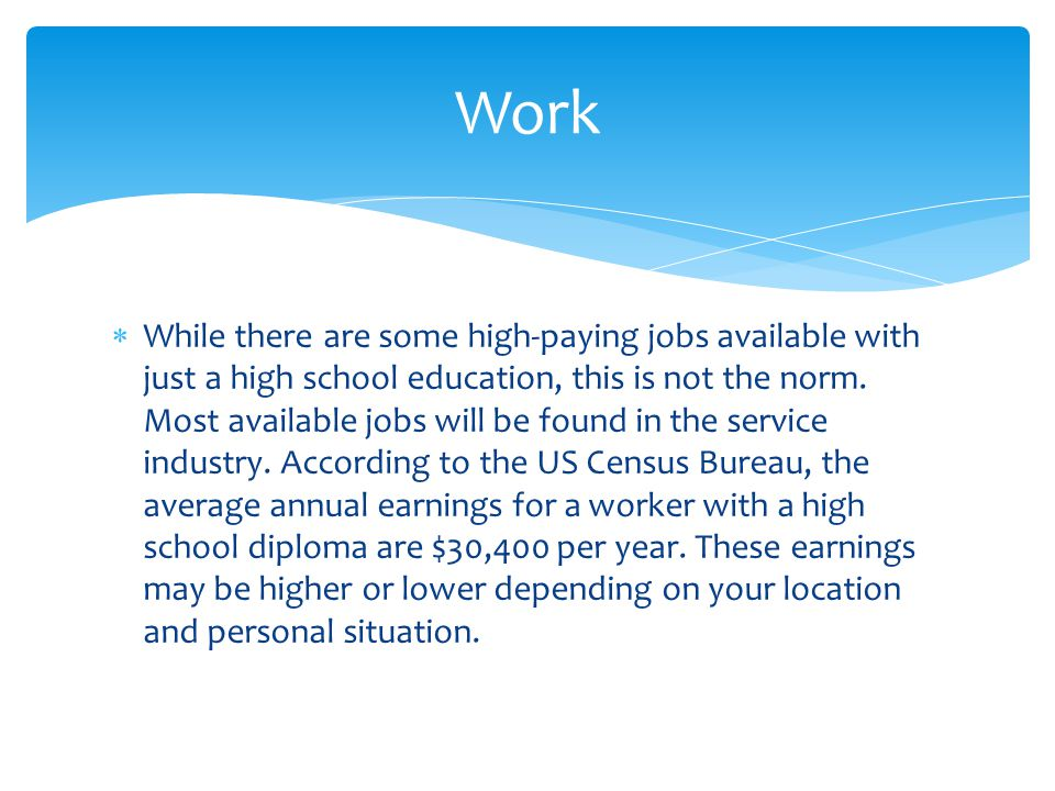  While there are some high-paying jobs available with just a high school education, this is not the norm. Most available jobs will be found in the se
