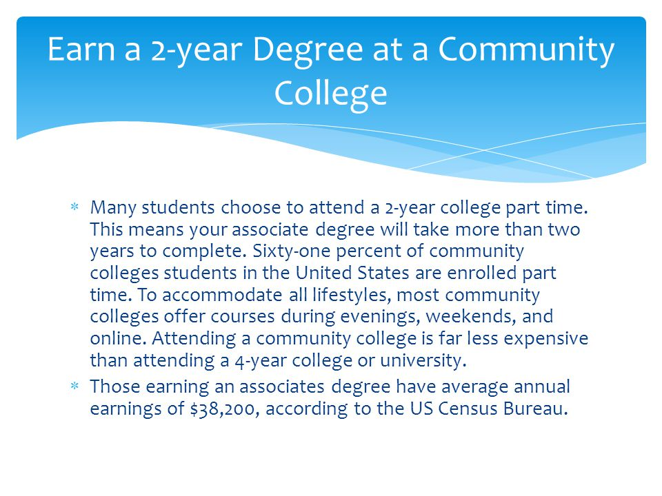  Many students choose to attend a 2-year college part time. This means your associate degree will take more than two years to complete. Sixty-one per