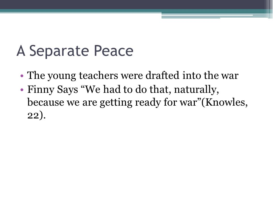 A Separate Peace The young teachers were drafted into the war Finny Says We had to do that, naturally, because we are getting ready for war (Knowles, 22).