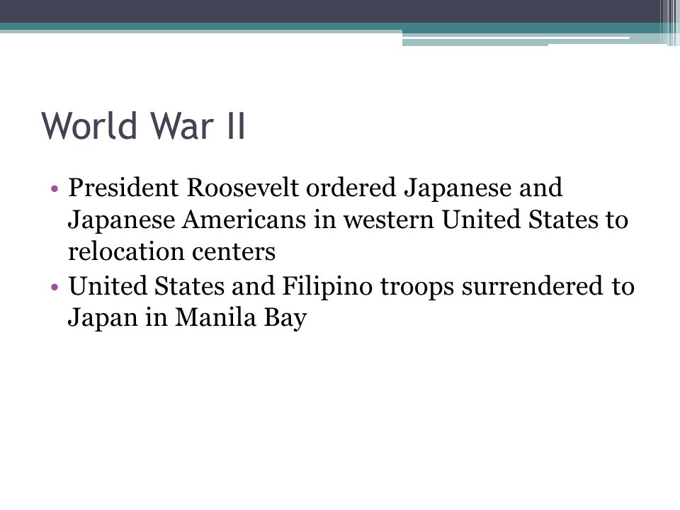 World War II President Roosevelt ordered Japanese and Japanese Americans in western United States to relocation centers United States and Filipino troops surrendered to Japan in Manila Bay