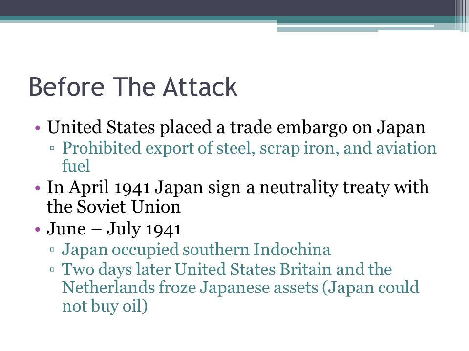 Before The Attack United States placed a trade embargo on Japan ▫Prohibited export of steel, scrap iron, and aviation fuel In April 1941 Japan sign a