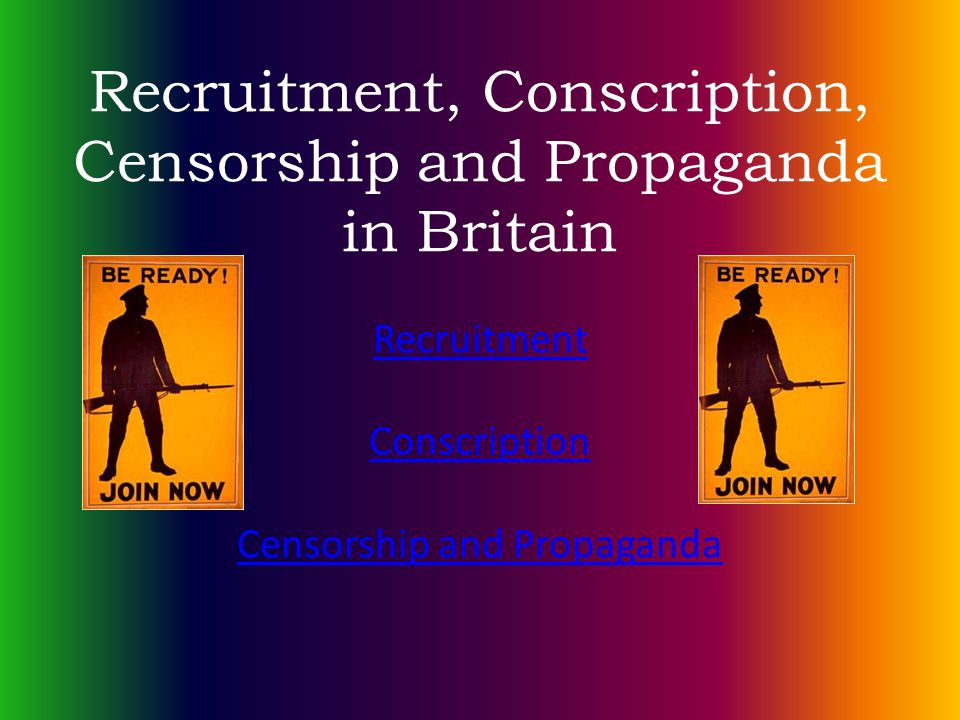 Recruitment, Conscription, Censorship and Propaganda in Britain Recruitment Conscription Censorship and Propaganda