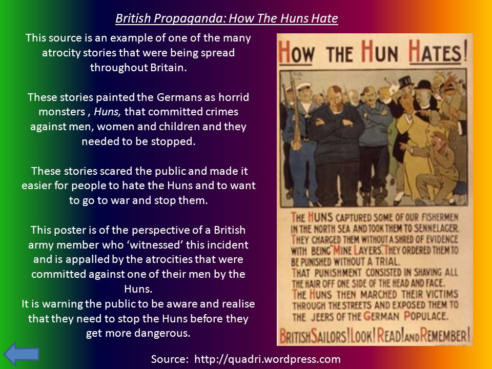 Source: http://quadri.wordpress.com British Propaganda: How The Huns Hate This source is an example of one of the many atrocity stories that were bein