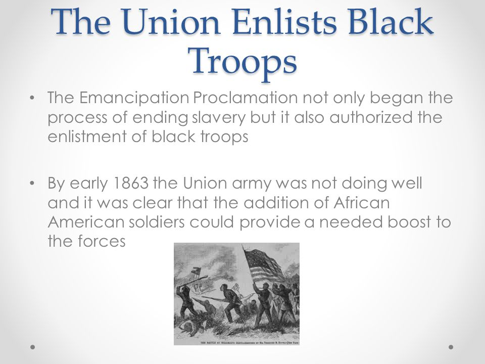 The Union Enlists Black Troops The Emancipation Proclamation not only began the process of ending slavery but it also authorized the enlistment of bla