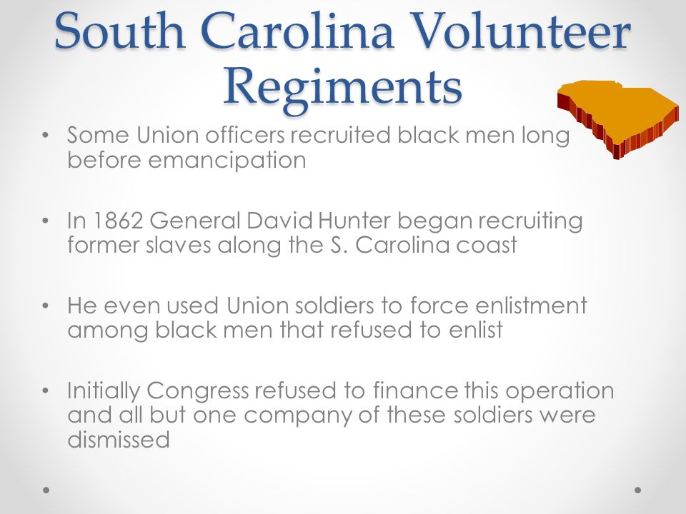 South Carolina Volunteer Regiments Some Union officers recruited black men long before emancipation In 1862 General David Hunter began recruiting form