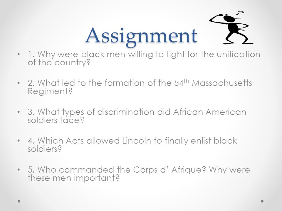 Assignment 1. Why were black men willing to fight for the unification of the country? 2. What led to the formation of the 54 th Massachusetts Regiment
