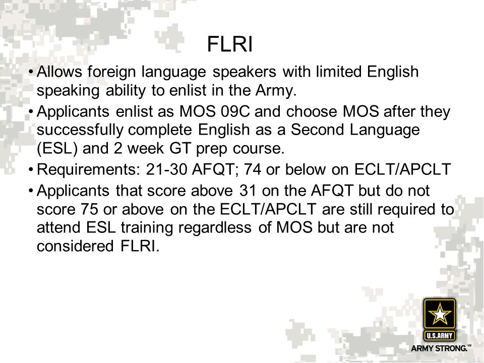 17 FLRI Allows foreign language speakers with limited English speaking ability to enlist in the Army. Applicants enlist as MOS 09C and choose MOS afte