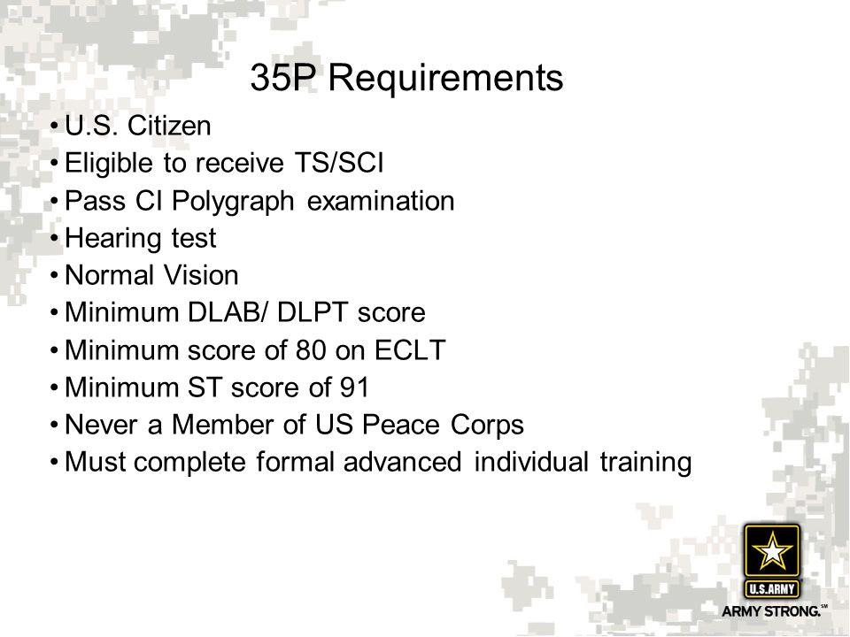 9 35P Requirements U.S. Citizen Eligible to receive TS/SCI Pass CI Polygraph examination Hearing test Normal Vision Minimum DLAB/ DLPT score Minimum s