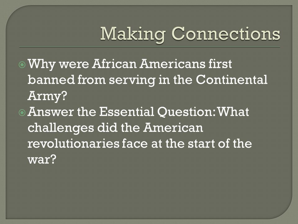  Why were African Americans first banned from serving in the Continental Army?  Answer the Essential Question: What challenges did the American revo