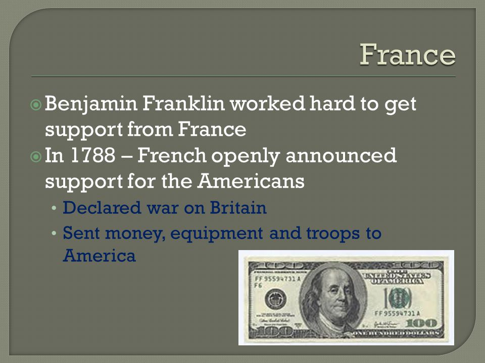  Benjamin Franklin worked hard to get support from France  In 1788 – French openly announced support for the Americans Declared war on Britain Sent