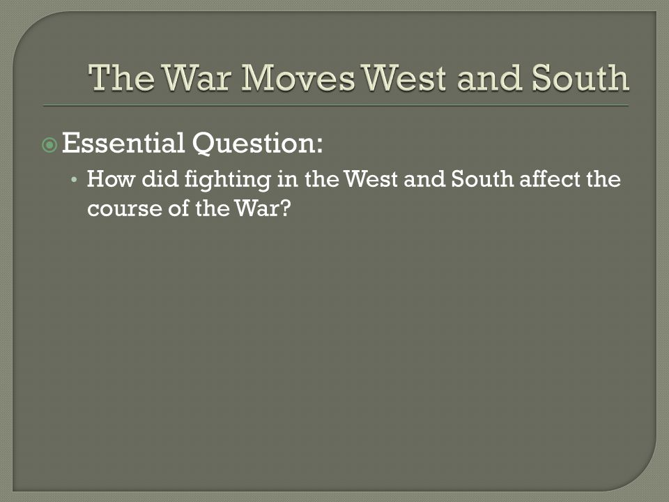  Essential Question: How did fighting in the West and South affect the course of the War?