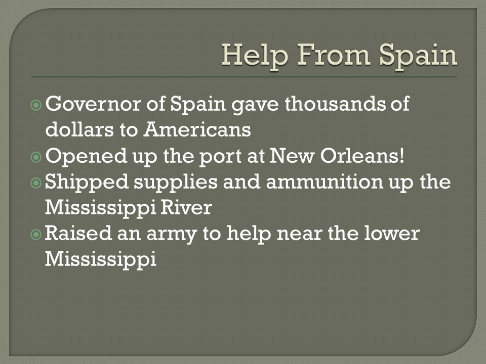  Governor of Spain gave thousands of dollars to Americans  Opened up the port at New Orleans!  Shipped supplies and ammunition up the Mississippi R