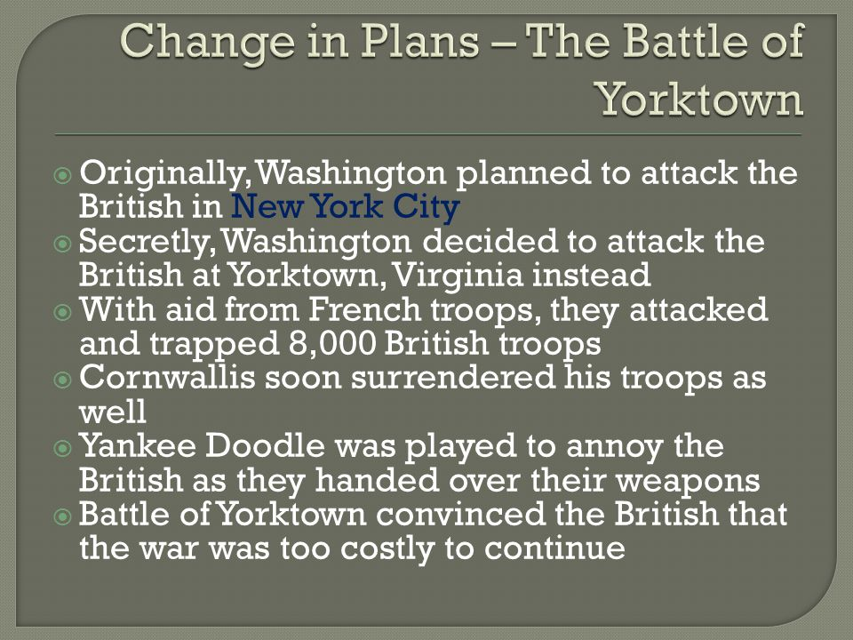 Originally, Washington planned to attack the British in New York City  Secretly, Washington decided to attack the British at Yorktown, Virginia ins