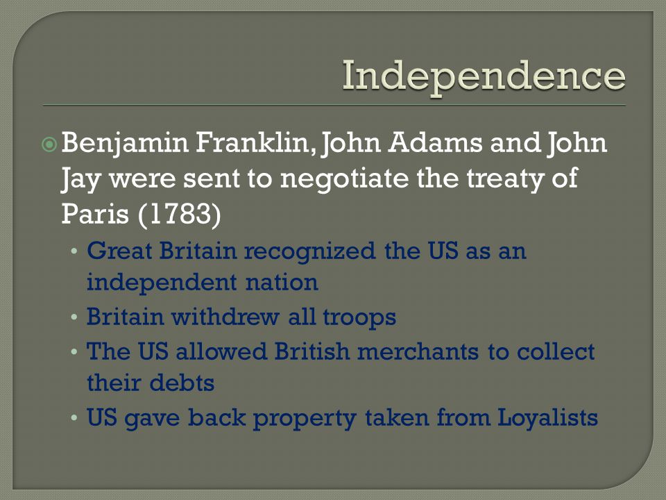  Benjamin Franklin, John Adams and John Jay were sent to negotiate the treaty of Paris (1783) Great Britain recognized the US as an independent natio