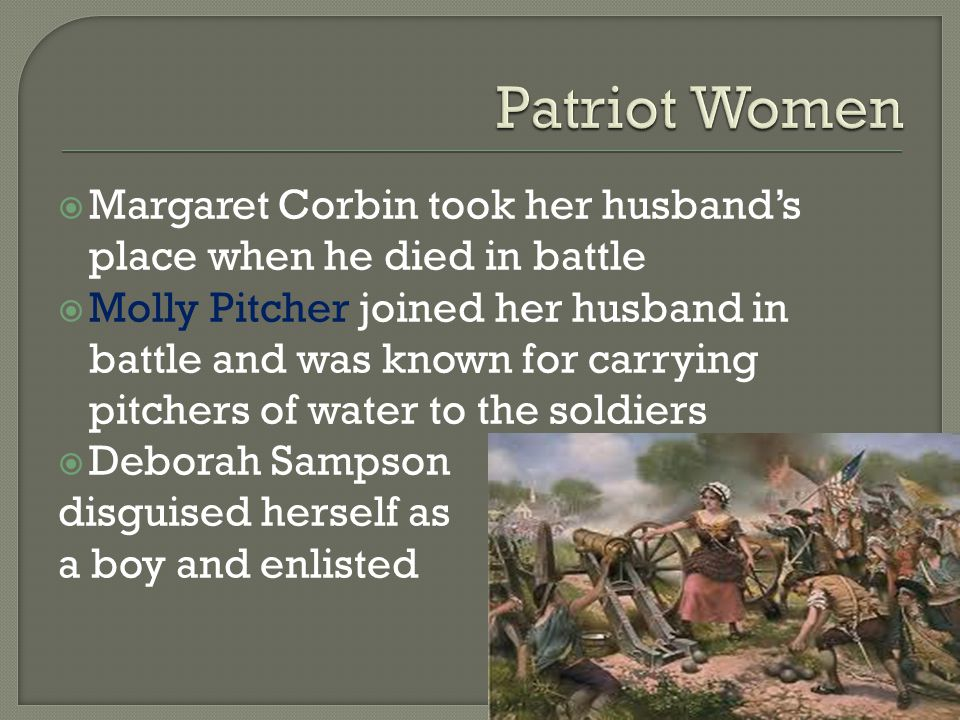  Margaret Corbin took her husband's place when he died in battle  Molly Pitcher joined her husband in battle and was known for carrying pitchers of