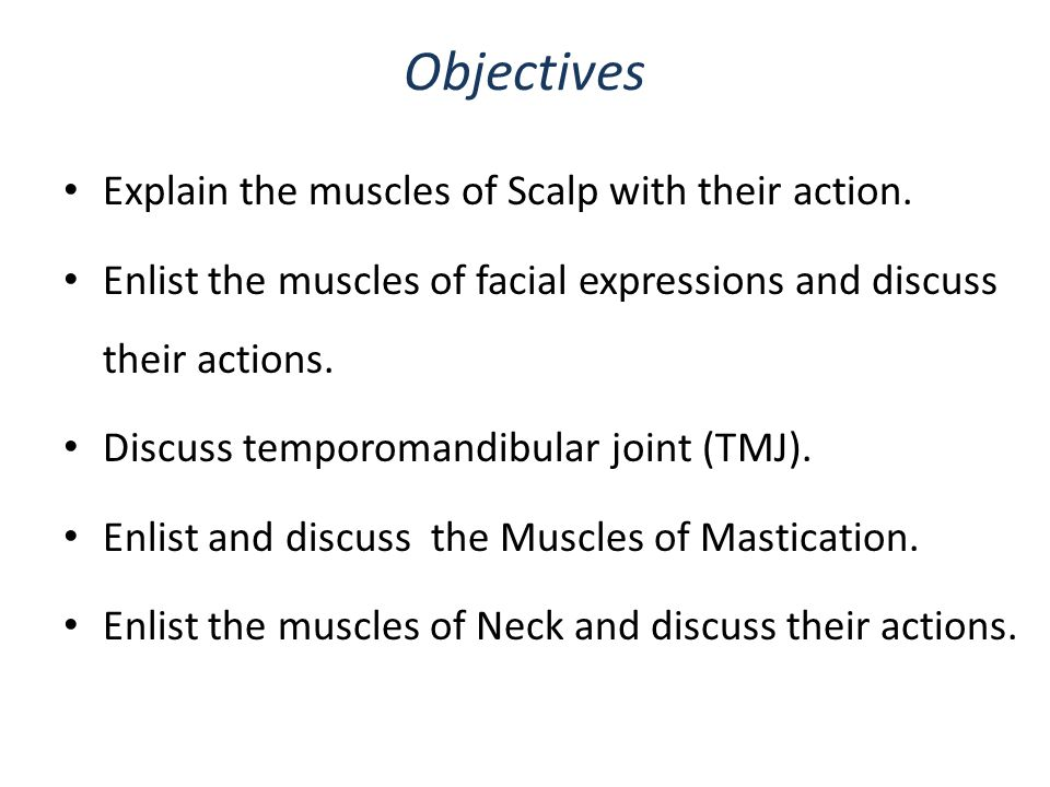 Objectives Explain the muscles of Scalp with their action. Enlist the muscles of facial expressions and discuss their actions. Discuss temporomandibul