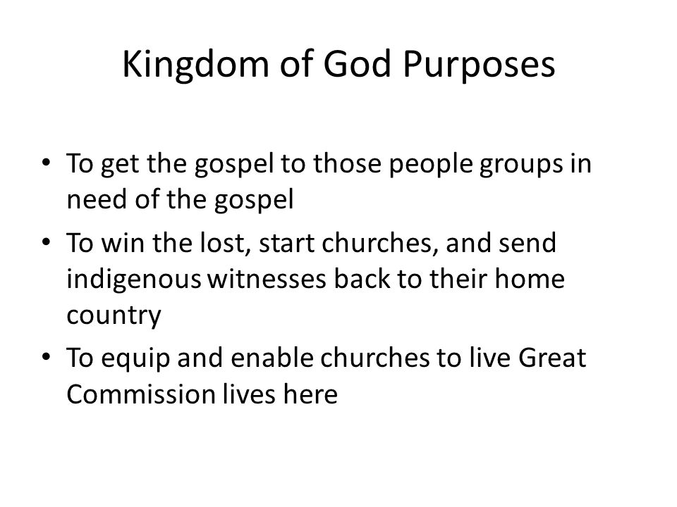 Kingdom of God Purposes To get the gospel to those people groups in need of the gospel To win the lost, start churches, and send indigenous witnesses back to their home country To equip and enable churches to live Great Commission lives here