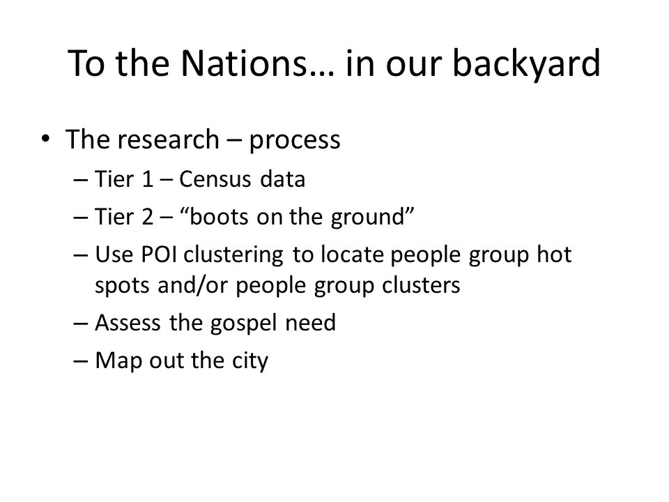 To the Nations… in our backyard The research – process – Tier 1 – Census data – Tier 2 – boots on the ground – Use POI clustering to locate people group hot spots and/or people group clusters – Assess the gospel need – Map out the city