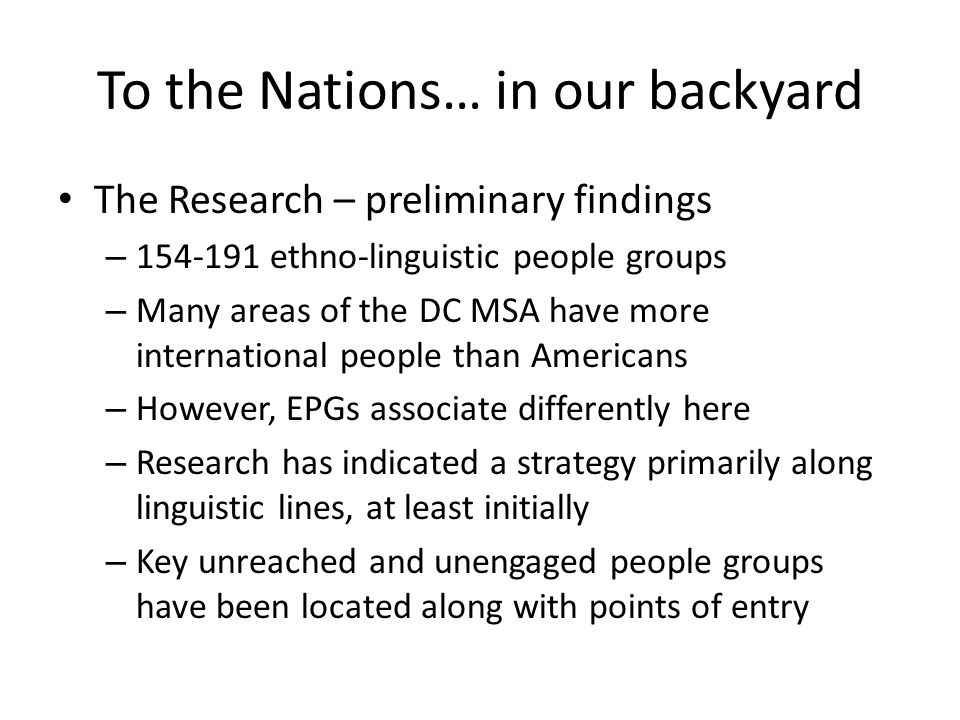 To the Nations… in our backyard The Research – preliminary findings – 154-191 ethno-linguistic people groups – Many areas of the DC MSA have more international people than Americans – However, EPGs associate differently here – Research has indicated a strategy primarily along linguistic lines, at least initially – Key unreached and unengaged people groups have been located along with points of entry