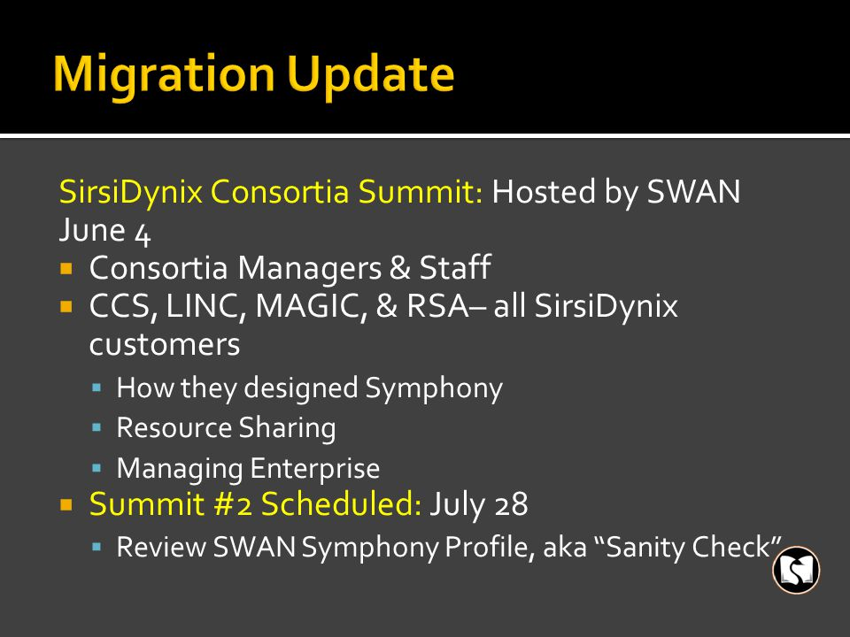 SirsiDynix Consortia Summit: Hosted by SWAN June 4  Consortia Managers & Staff  CCS, LINC, MAGIC, & RSA– all SirsiDynix customers  How they designe