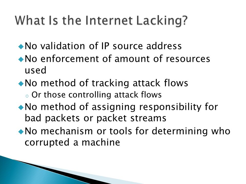  No validation of IP source address  No enforcement of amount of resources used  No method of tracking attack flows o Or those controlling attack flows  No method of assigning responsibility for bad packets or packet streams  No mechanism or tools for determining who corrupted a machine