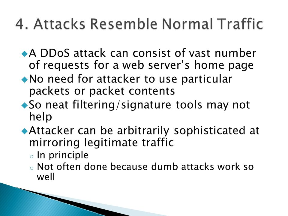  A DDoS attack can consist of vast number of requests for a web server's home page  No need for attacker to use particular packets or packet contents  So neat filtering/signature tools may not help  Attacker can be arbitrarily sophisticated at mirroring legitimate traffic o In principle o Not often done because dumb attacks work so well