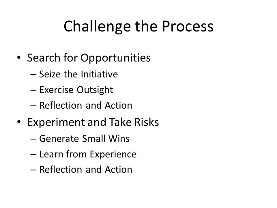 Challenge the Process Search for Opportunities – Seize the Initiative – Exercise Outsight – Reflection and Action Experiment and Take Risks – Generate Small Wins – Learn from Experience – Reflection and Action