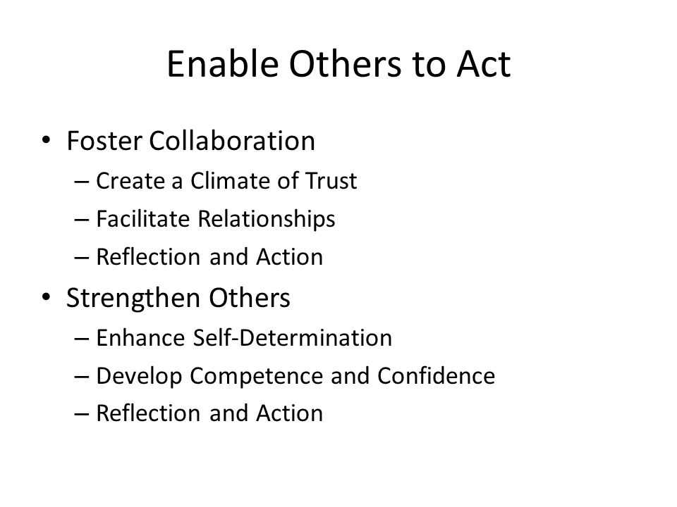 Enable Others to Act Foster Collaboration – Create a Climate of Trust – Facilitate Relationships – Reflection and Action Strengthen Others – Enhance Self-Determination – Develop Competence and Confidence – Reflection and Action