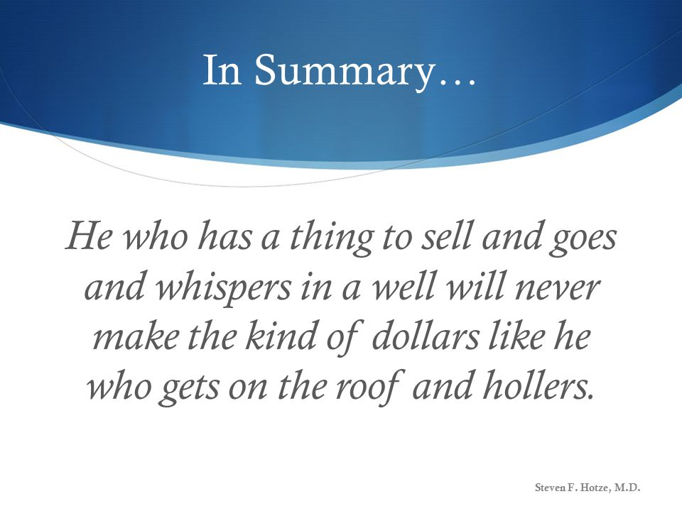 In Summary… He who has a thing to sell and goes and whispers in a well will never make the kind of dollars like he who gets on the roof and hollers.