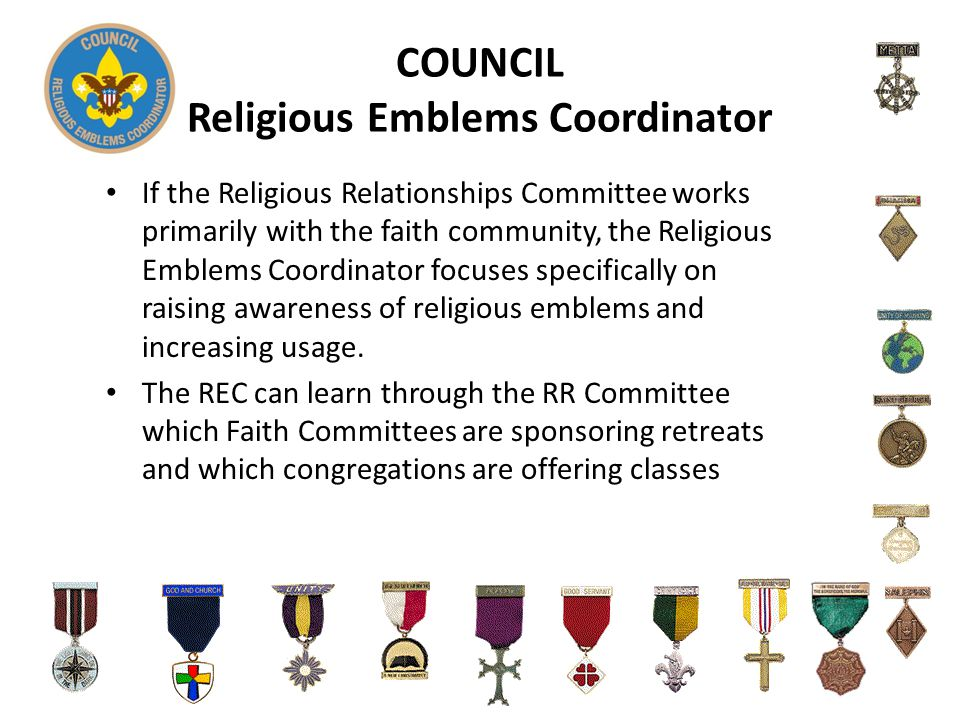 COUNCIL Religious Emblems Coordinator If the Religious Relationships Committee works primarily with the faith community, the Religious Emblems Coordinator focuses specifically on raising awareness of religious emblems and increasing usage.
