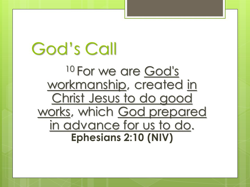 God's Call 10 For we are God s workmanship, created in Christ Jesus to do good works, which God prepared in advance for us to do.