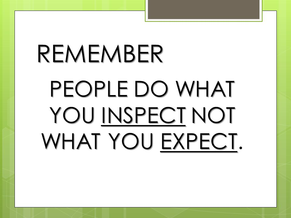 REMEMBER PEOPLE DO WHAT YOU INSPECT NOT WHAT YOU EXPECT PEOPLE DO WHAT YOU INSPECT NOT WHAT YOU EXPECT.