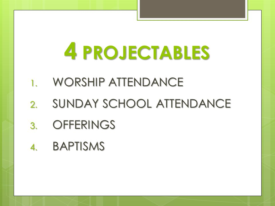 4 PROJECTABLES 1. WORSHIP ATTENDANCE 2. SUNDAY SCHOOL ATTENDANCE 3. OFFERINGS 4. BAPTISMS
