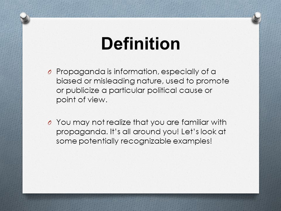Definition O Propaganda is information, especially of a biased or misleading nature, used to promote or publicize a particular political cause or point of view.