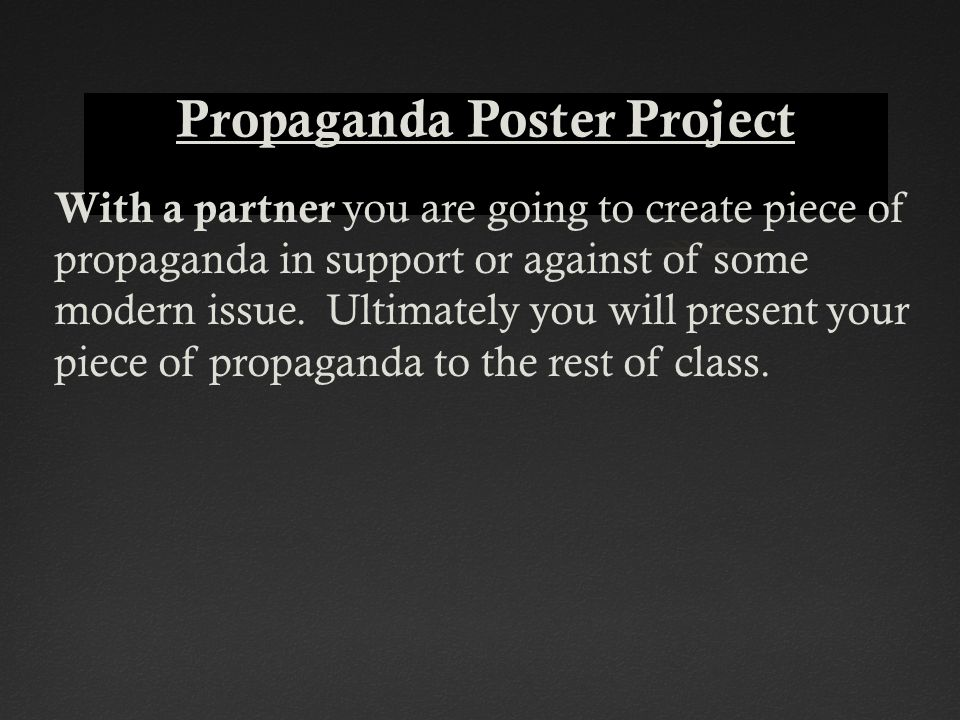 With a partner you are going to create piece of propaganda in support or against of some modern issue. Ultimately you will present your piece of propa