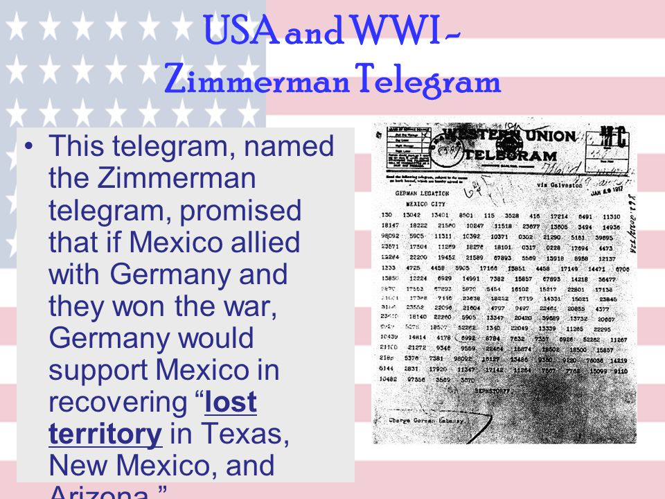USA and WWI - Zimmerman Telegram This telegram, named the Zimmerman telegram, promised that if Mexico allied with Germany and they won the war, German